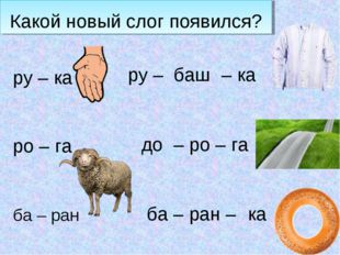 Какой новый слог появился? ру – ка ро – га ба – ран баш ру – – ка до – ро – г