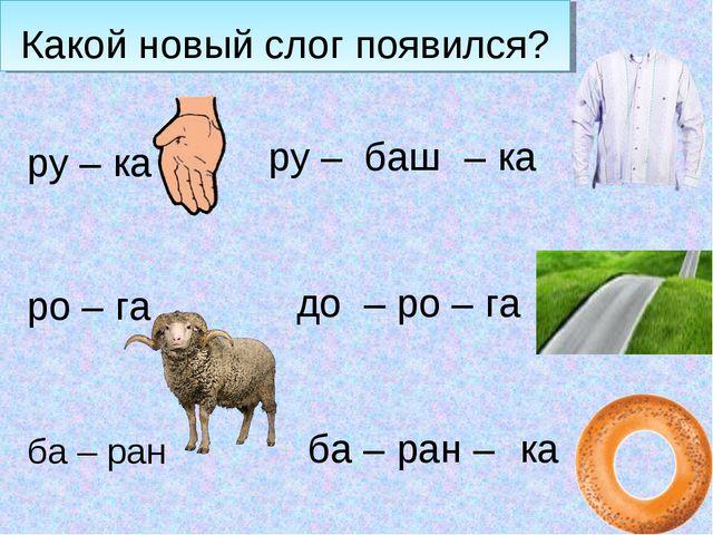 Какой новый слог появился? ру – ка ро – га ба – ран баш ру – – ка до – ро – г...