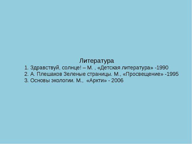 Литература 1. Здравствуй, солнце! – М. , «Детская литература» -1990 2. А. Пл...
