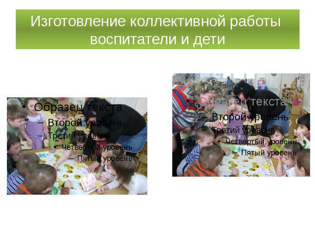Изготовление коллективной работы воспитатели и дети
