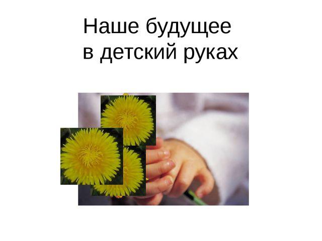 Наше будущее в детский руках