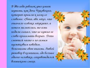 В два года ребенок уже умеет шутить, как дочь Чуковского, которая пришла к не