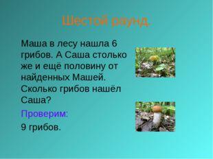 Шестой раунд. Маша в лесу нашла 6 грибов. А Саша столько же и ещё половину о