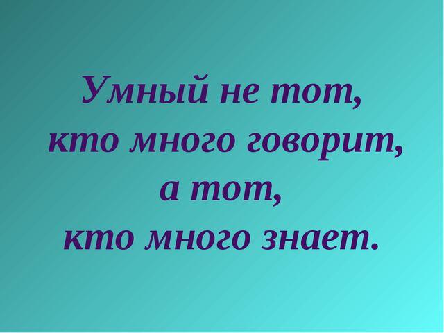 Умный не тот, кто много говорит, а тот, кто много знает.