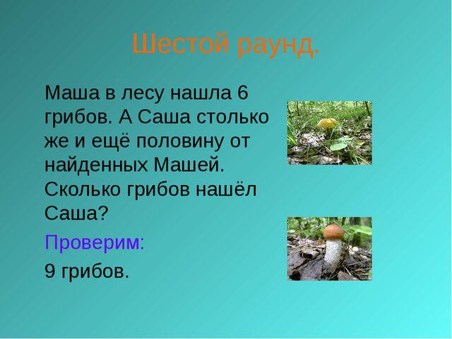Шестой раунд. Маша в лесу нашла 6 грибов. А Саша столько же и ещё половину о...