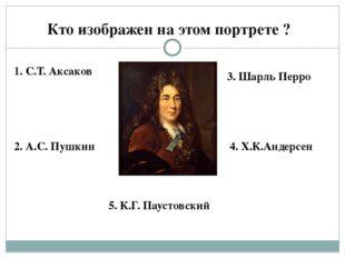 Кто изображен на этом портрете ? 1. С.Т. Аксаков 2. А.С. Пушкин 3. Шарль Перр