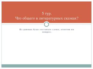 Из данных букв составьте слово, ответив на вопрос. 5 тур. Что общего в литера