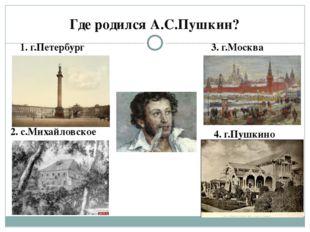 Где родился А.С.Пушкин? 1. г.Петербург 2. с.Михайловское 3. г.Москва 4. г.Пуш