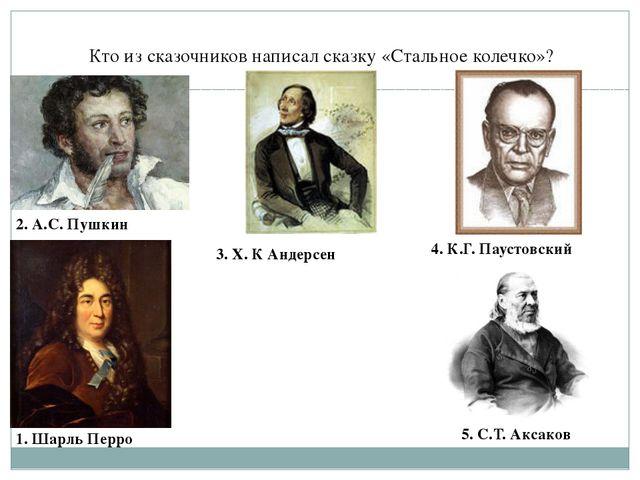 Кто из сказочников написал сказку «Стальное колечко»? 2. А.С. Пушкин 3. Х. К...