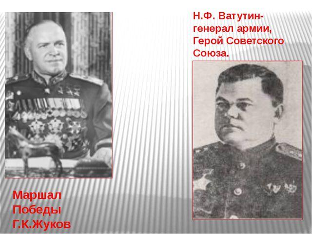 Маршал Победы Г.К.Жуков Н.Ф. Ватутин- генерал армии, Герой Советского Союза.
