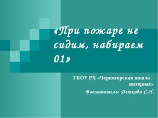 «При пожаре не сидим, набираем 01» ГБОУ РХ «Черногорская школа – интернат» Во