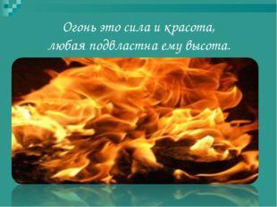 Огонь это сила и красота, любая подвластна ему высота.