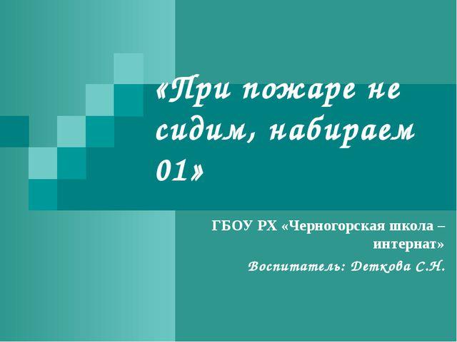 «При пожаре не сидим, набираем 01» ГБОУ РХ «Черногорская школа – интернат» Во...
