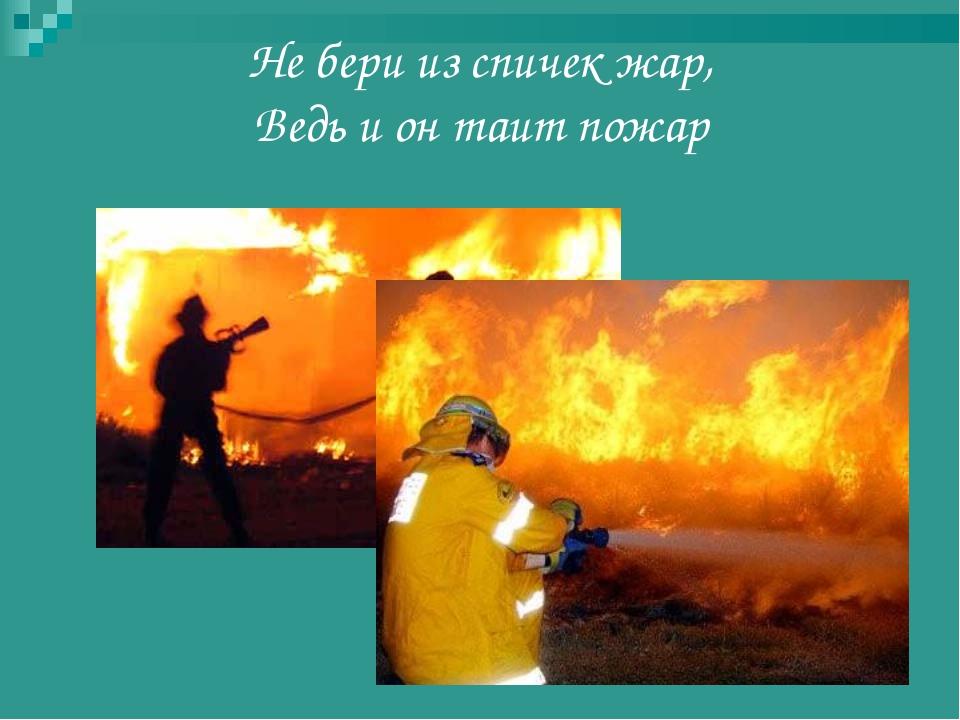 Не бери из спичек жар, Ведь и он таит пожар