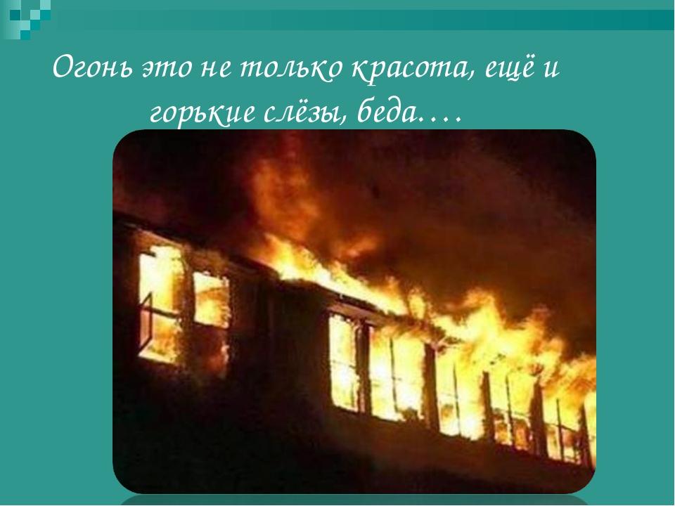 Огонь это не только красота, ещё и горькие слёзы, беда….