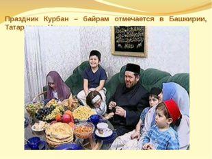 Праздник Курбан – байрам отмечается в Башкирии, Татарстане, Чечне.