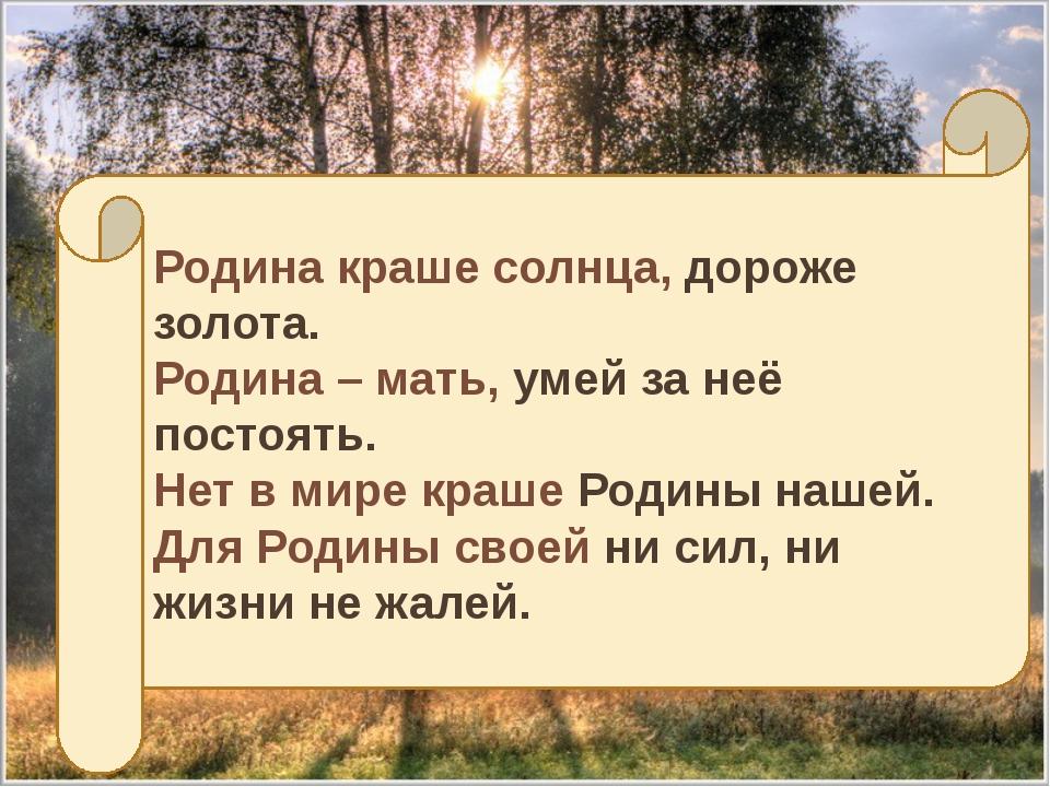 Родина краше солнца, дороже золота. Родина – мать,умей за неё постоять. Нет...