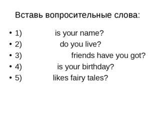Вставь вопросительные слова: 1) What is your name? 2) Where do you live? 3) H