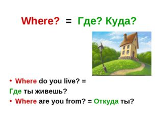 Where? = Где? Куда? Where do you live? = Где ты живешь? Where are you from? =