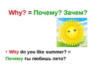 Why? = Почему? Зачем? Why do you like summer? = Почему ты любишь лето?