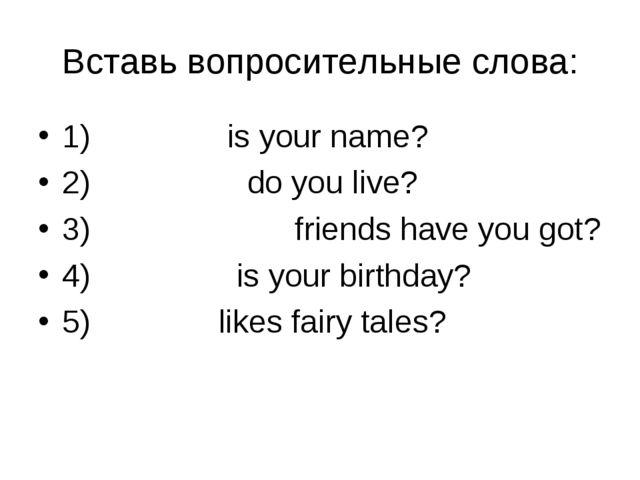 Вставь вопросительные слова: 1) What is your name? 2) Where do you live? 3) H...