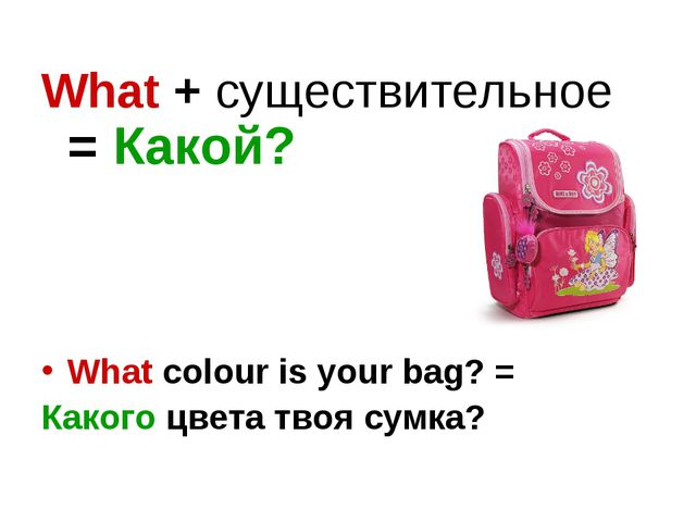 What + существительное = Какой? What colour is your bag? = Какого цвета твоя...