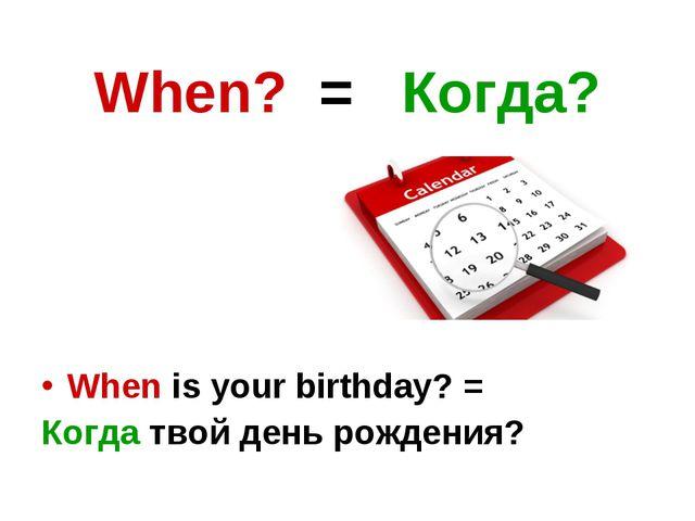 When? = Когда? When is your birthday? = Когда твой день рождения?