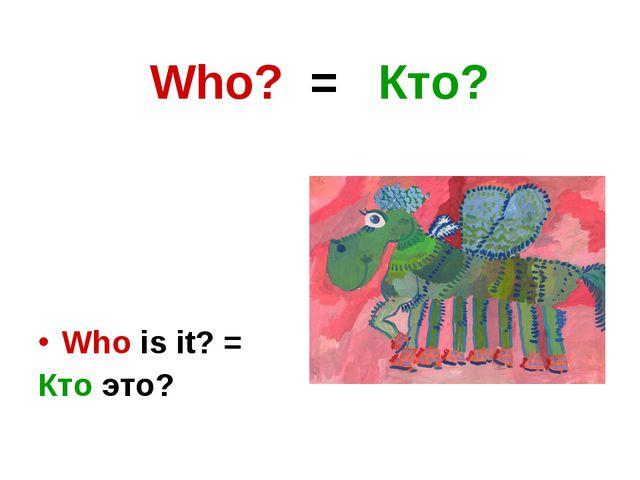 Who? = Кто? Who is it? = Кто это?