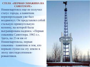 СТЕЛА «ПЕРВАЯ СКВАЖИНА НА САМОТЛОРЕ» Нижневартовск еще не получил статус гор
