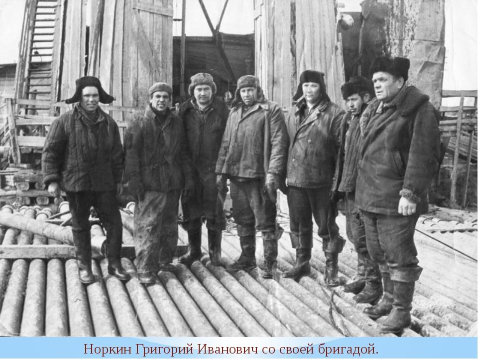 Норкин Григорий Иванович со своей бригадой.