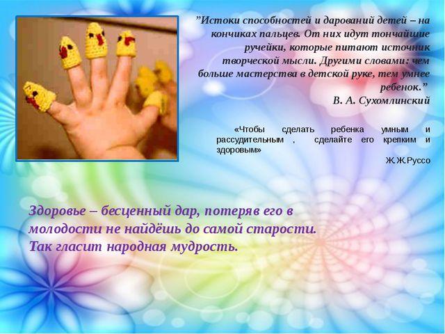 """""""Истоки способностей и дарований детей – на кончиках пальцев. От них идут тон..."""