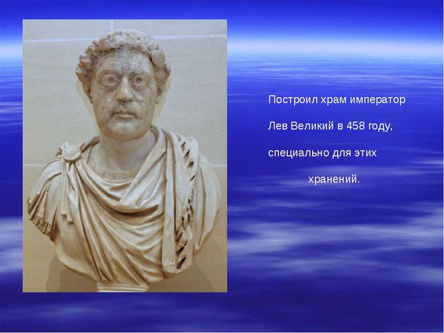 Построил храм император Лев Великий в 458 году, специально для этих хранений.