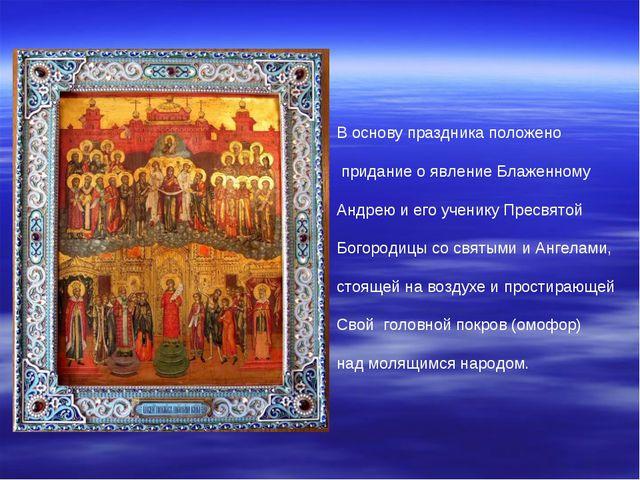 В основу праздника положено придание о явление Блаженному Андрею и его ученик...