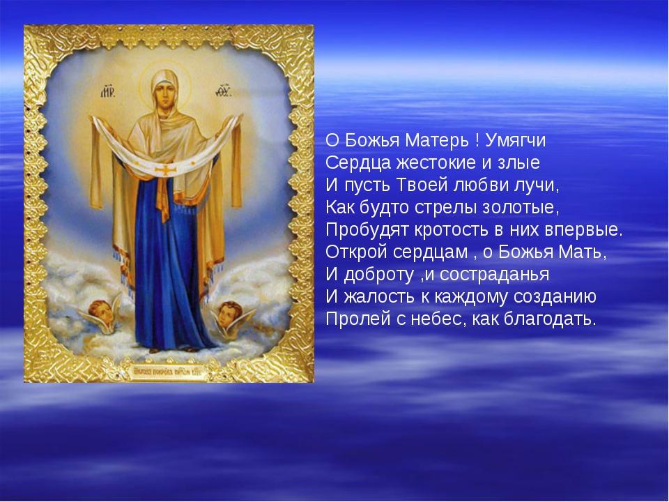 О Божья Матерь ! Умягчи Сердца жестокие и злые И пусть Твоей любви лучи, Как...