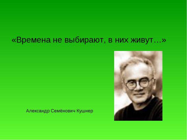 «Времена не выбирают, в них живут…» Александр Семёнович Кушнер