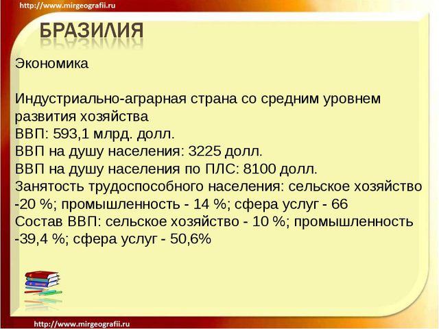 Экономика Индустриально-аграрная страна со средним уровнем развития хозяйства...