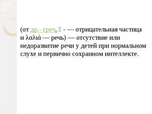 Алали́я (от др.- греч. ἀ- — отрицательная частица и λαλιά — речь) — отсутстви