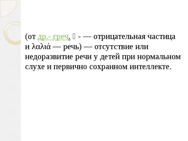Алали́я (от др.- греч. ἀ- — отрицательная частица и λαλιά — речь) — отсутстви...