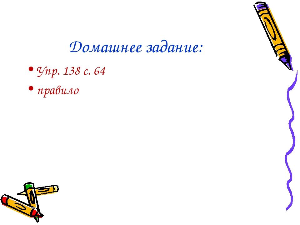 Домашнее задание: Упр. 138 с. 64 правило