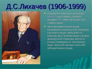 Д.С.Лихачев (1906-1999) выдающийся советский и российский филолог, искусствов