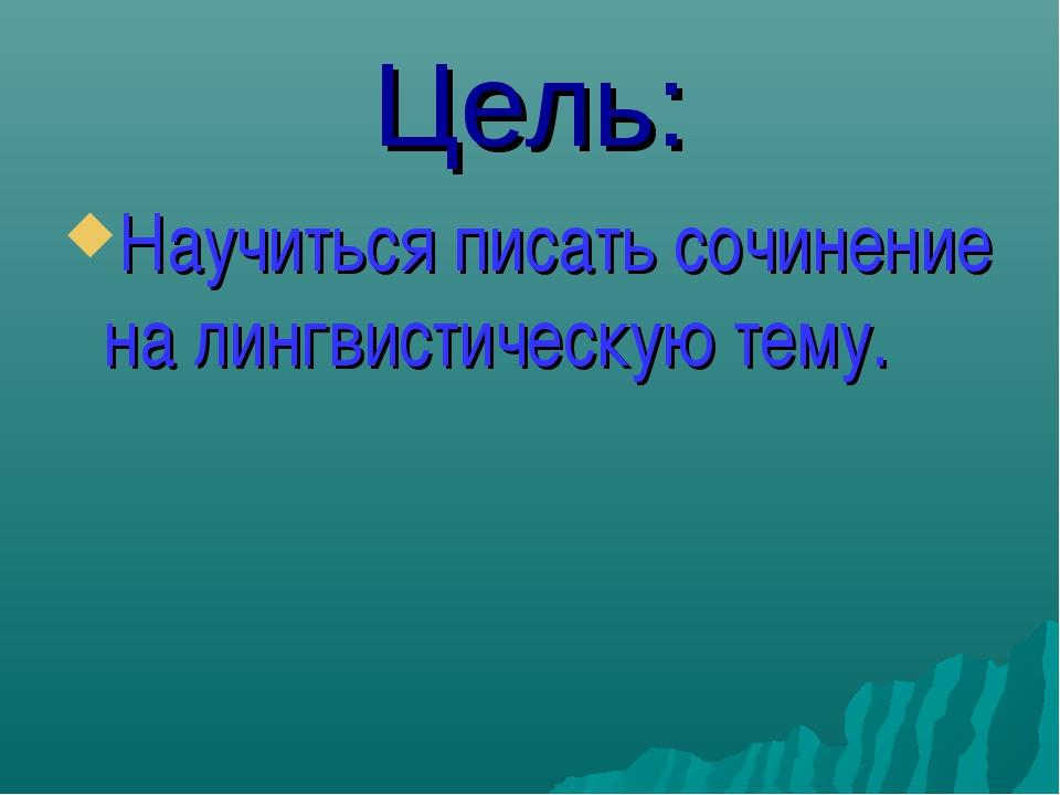 Цель: Научиться писать сочинение на лингвистическую тему.