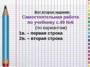 Вот второе задание: Самостоятельная работа по учебнику с.49 №6 (по вариантам