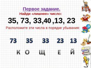 Первое задание. Найди «лишнее» число: 35, 73, 33, ,13, 23 40 Расположите эти
