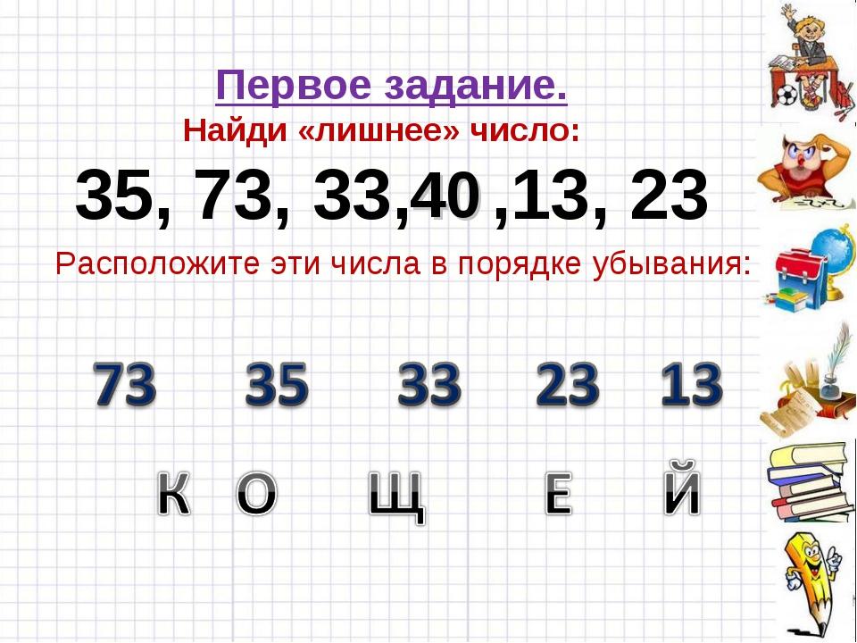 Первое задание. Найди «лишнее» число: 35, 73, 33, ,13, 23 40 Расположите эти...