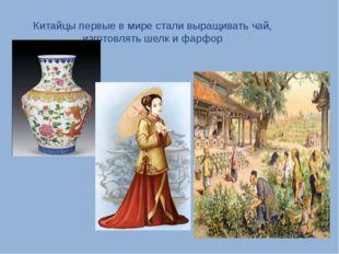 Китайцы первые в мире стали выращивать чай, изготовлять шелк и фарфор