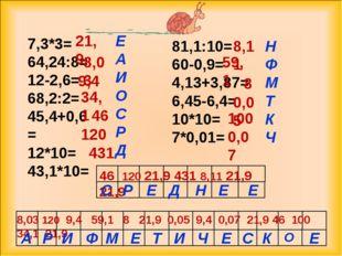 7,3*3= 64,24:8= 12-2,6= 68,2:2= 45,4+0,6= 12*10= 43,1*10= 81,1:10= 60-0,9= 4,