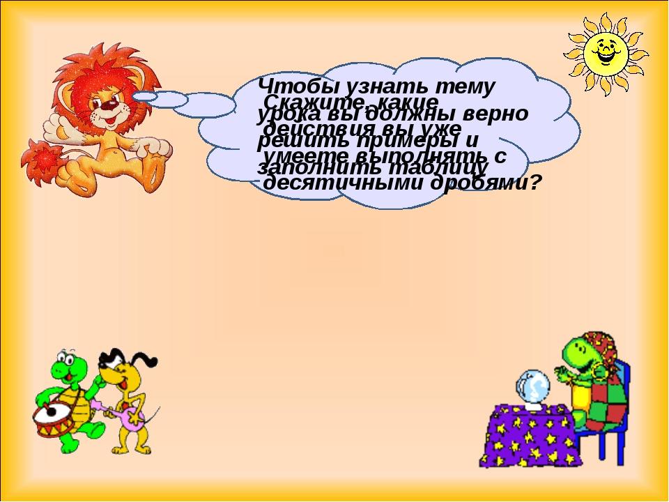 Скажите, какие действия вы уже умеете выполнять с десятичными дробями? Чтобы...