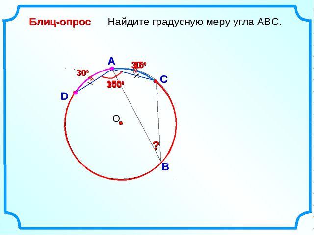 D Найдите градусную меру угла ABC. О A B Блиц-опрос C 1500 3000 300 300 150 ?