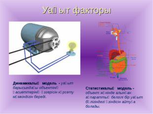 Уақыт факторы Динамикалық модель - уақыт барысындағы объектінің қасиеттерінің