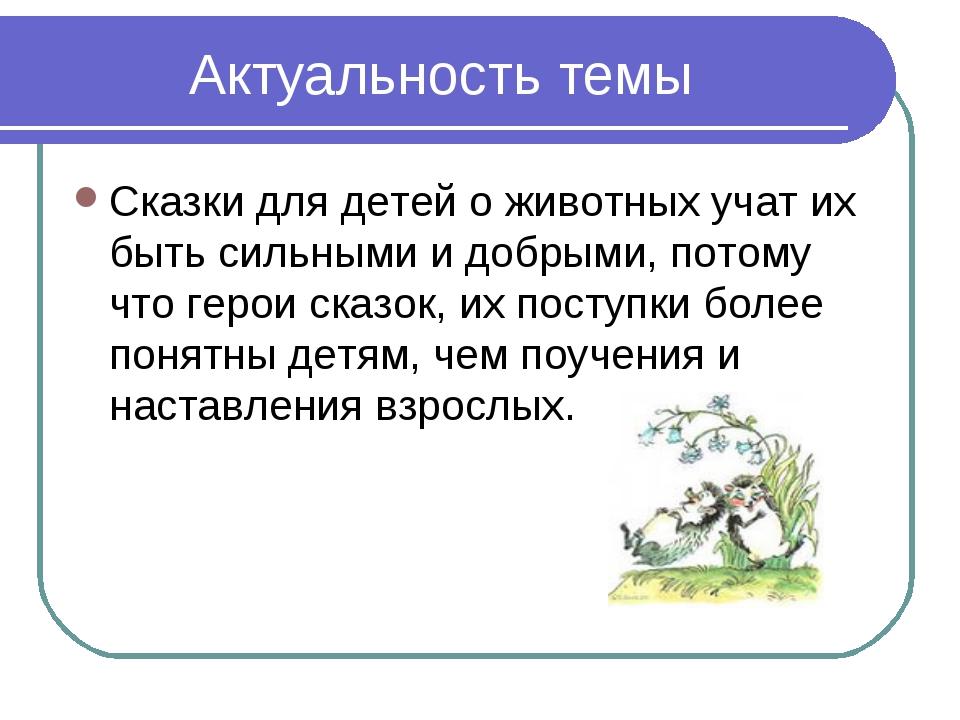 Актуальность темы Сказки для детей о животных учат их быть сильными и добрыми...